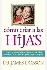 Cómo criar a las hijas: Estímulo y consejo práctico para los que están formando nuestra próxima generación de mujeres: Practical Advice and Encouragement ... Next Generation of Women (Spanish Edition) eBook Kindle