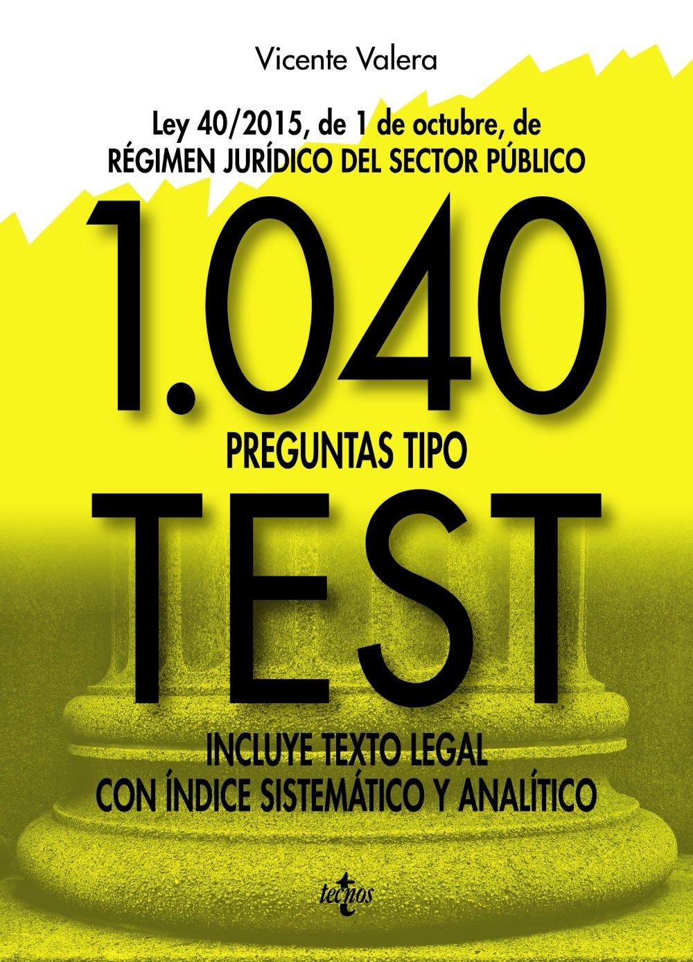 1040 preguntas tipo test: Ley 40/2015, de 1 de octubre, del Régimen Jurídico del Sector Público. Incluye texto legal con índice sistemático y analítico (Derecho - Práctica Jurídica) Tapa blanda – 9 feb 2017 Vicente Valera Tecnos 8430971033 KNV