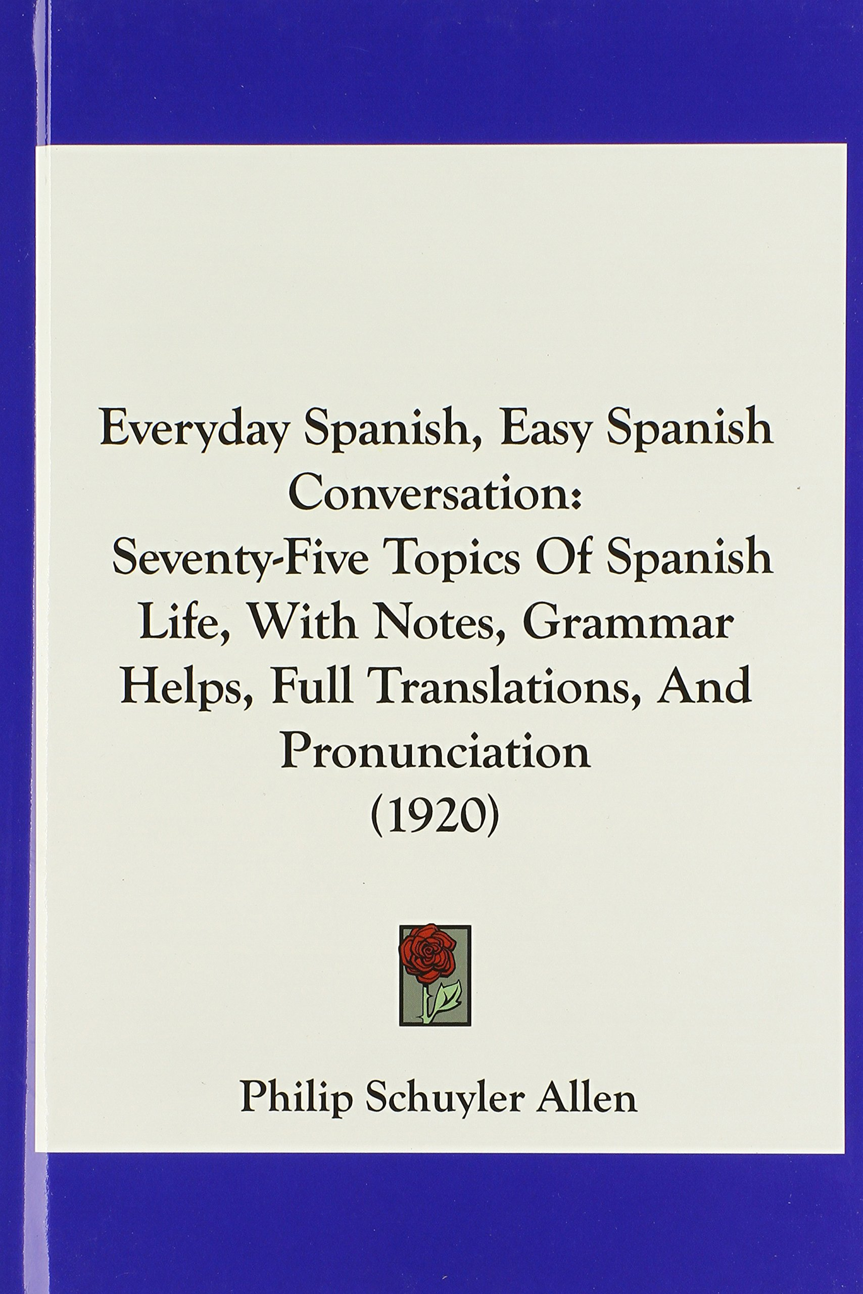 Download Everyday Spanish, Easy Spanish Conversation: Seventy-Five Topics Of Spanish Life, With Notes, Grammar Helps, Full Translations, And Pronunciation (1920) ebook