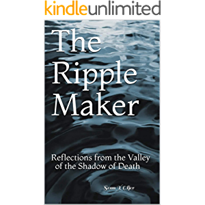 The Ripple Maker: Reflections from the Valley of the Shadow of Death
