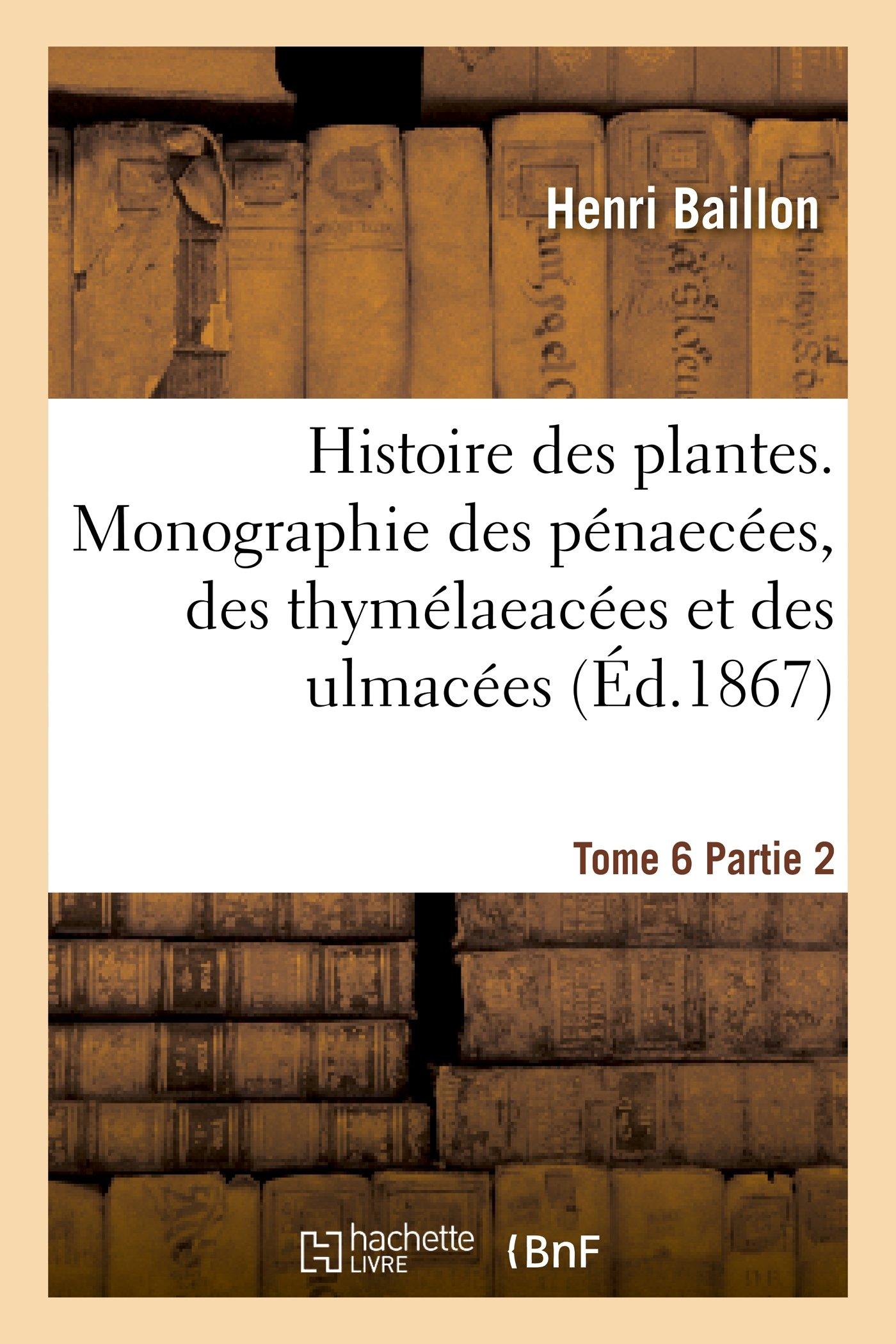 Histoire Des Plantes. Tome 6, Partie 2, Monographie Des Penaecees, Des Thymelaeacees Et Des Ulmacees (Sciences) (French Edition) ebook