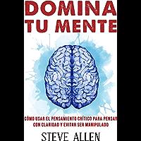 Domina tu mente - Cómo usar el pensamiento crítico, el escepticismo y la lógica para pensar con claridad y evitar ser…