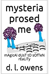 mysteria prosed me: mAgIcAl dUsT tO sOfTeN rEaLiTy Kindle Edition