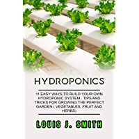 HYDROPONICS: 11 easy ways to build your own hydroponics systems. Tips and tricks for growing the perfect garden (vegetables, fruit and herbs). (English Edition)
