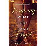 Forgiving What You Can't Forget: Don't Give Up, Go Forward, Overcome Life's Obstacles And Build A Bright Future (Spiritual Aw