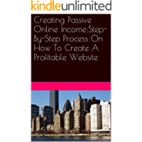 Creating Passive Online Income:Step-By-Step Process On How To Create A Profitable Website