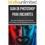 Guia de Photoshop Para Iniciantes: Aprenda os Segredos para Dominar este Software e ter Resultados Incríveis!
