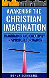Awakening the Christian Imagination: Imagination and Creativity in Spiritual Formation