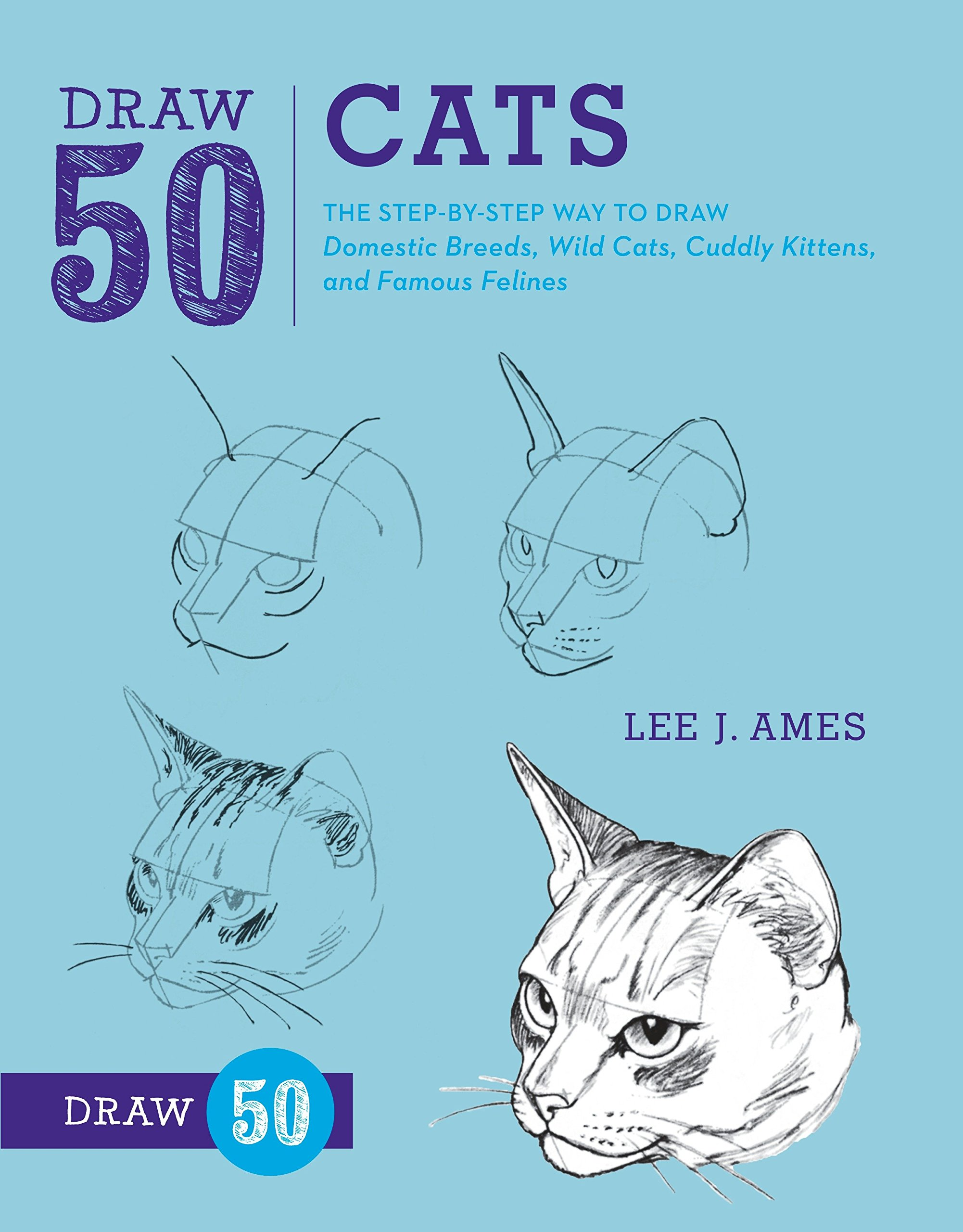 Read Online Draw 50 Cats: The Step-by-Step Way to Draw Domestic Breeds, Wild Cats, Cuddly Kittens, and Famous Felines ebook