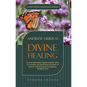 Divine Healing (Updated and Annotated): He gave them power against unclean spirits, to cast them out and to heal all…