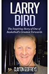 Larry Bird: The Inspiring Story of One of Basketball's Greatest Forwards (Basketball Biography Books) Kindle Edition
