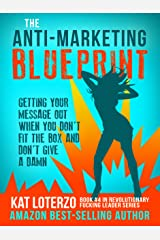 The Anti-Marketing Blueprint: Getting Your Message Out When You Don't Fit The Box And Don't Give A Damn (Revolutionary Fucking Leader Book 4) Kindle Edition