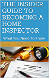 THE INSIDER'S GUIDE TO BECOMING A HOME INSPECTOR: What You Need To Know