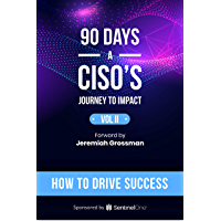 90 Days - A CISO's Journey to Impact: How to Drive Success (90 Days: A CISO's Journey to Impact Book 2)