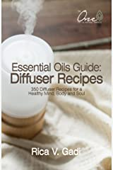 Essential Oils Guide : Diffuser Recipes: 350 Diffuser Recipes for a Healthy Mind, Body and Soul Kindle Edition