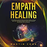 Empath Healing: The Definitive Guide to Stop Absorbing Negative Energy, Deal with Narcissistic People, Control Your Emotions and Develop Self-Confidence