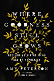 Where Goodness Still Grows: Reclaiming Virtue in an Age of Hypocrisy