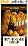 How to Bake Bread: 50+ Recipes Freshly Baked Bread for a Delicious Lunch & Good Mood (Easy Meal Book 20)