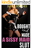 Sissy Maid Stories: Bought and Made A Sissy Maid Slut (Sissy Maid Stories with Bonus Sissy Stories)