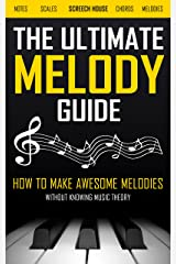 THE ULTIMATE MELODY GUIDE: How to Make Awesome Melodies without Knowing Music Theory (Notes, Scales, Chords, Melodies) Kindle Edition