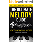 THE ULTIMATE MELODY GUIDE: How to Make Awesome Melodies without Knowing Music Theory (Notes, Scales, Chords, Melodies)