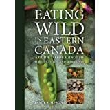 Eating Wild in Eastern Canada: A Guide to Foraging the Forests, Fields, and Shorelines