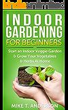 Indoor Gardening for Beginners: Start an Indoor Veggie Garden & Grow Your Vegetables and Herbs at Home: (Gardening, Container Gardening, Gardening for Dummies, Home Gardening,Square Foot Gardening)