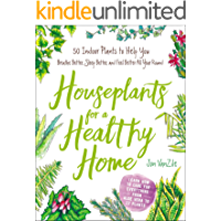 Houseplants for a Healthy Home: 50 Indoor Plants to Help You Breathe Better, Sleep Better, and Feel Better All Year…