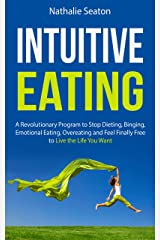 Intuitive Eating: a Revolutionary Program to Stop Dieting, Binging, Emotional Eating, Overeating and Feel Finally Free to Live the Life You Want Kindle Edition