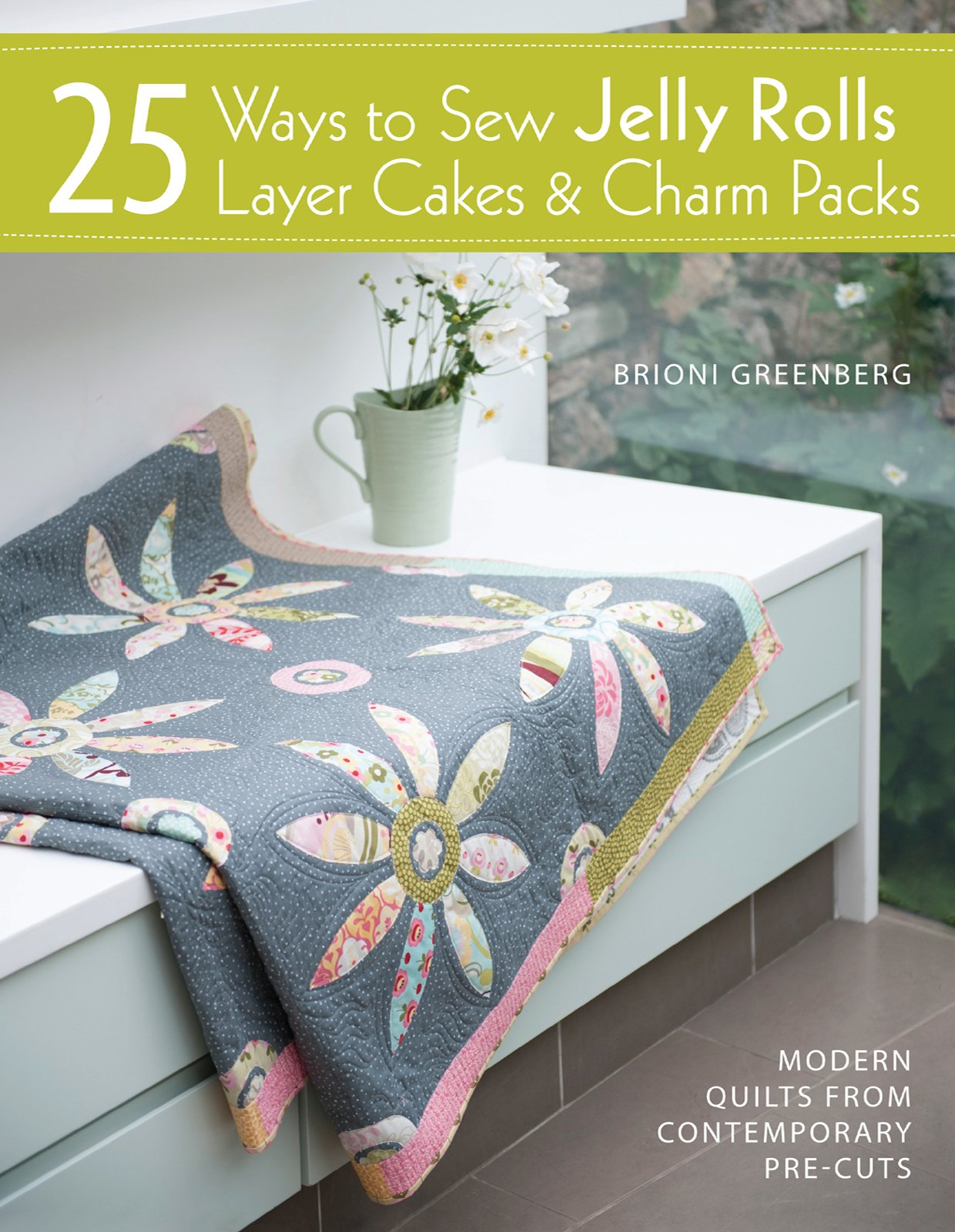 25 Ways to Sew Jelly Rolls, Layer Cakes & Charm Packs: Modern Quilt Projects from Contemporary Pre-Cuts