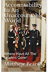Accountability In An Unaccountable World: Where Have All The Leaders Gone! Kindle Edition