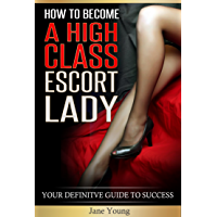 HOW TO BECOME A HIGH CLASS ESCORT LADY: YOUR DEFINITE GUIDE TO SUCCESS (English Edition)