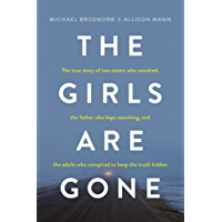 The Girls Are Gone: The True Story of Two Sisters Who Vanished, the Father Who Kept Searching, and the Adults Who Conspired to Keep the Truth Hidden (English Edition)