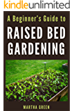 A Beginner's Guide to Raised Bed Gardening (Gardening Quick Start Guides Book 4)
