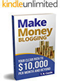 Make Money Blogging: Your clear path to $10,000 per month and beyond (make money online)