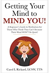 Getting Your Mind to MIND YOU!: A Beginner's Guide to Meditation for Those Who Think They Can't Because Thier Mind WON'T Be Quiet! Kindle Edition