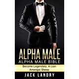 ALPHA MALE: Alpha Male Bible: Become Legendary, A Lion Amongst Sheep (Man's Man, Attract Women Easily, Become The Lion)