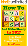 How to Work From Home and Make Money in 2017: 13 Proven Home-Based Businesses You Can Start Today (Work from Home Series: Book 1)