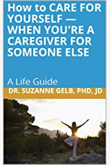 How to CARE FOR YOURSELF — WHEN YOU'RE A CAREGIVER FOR SOMEONE ELSE Kindle Edition