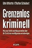 Grenzenlos kriminell: Was uns Politik und Massenmedien über die Straftaten von Migranten verschweigen (German Edition)
