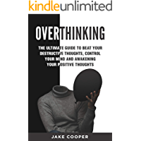 Overthinking: The Ultimate Guide to Beat Your Destructive Thoughts, Control Your Mind and Awakening Your Positive Thoughts