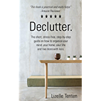 Declutter.: The short, stress-free, step-by-step guide on how to organize your mind, your home, your life and live more with less.(incl Free Workbook and ... (Decluttering) (English Edition)