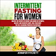 Intermittent Fasting for Women: Unlock the Secrets of Weight Loss, Burn Fat in Simple, Healthy, and Scientific Ways, Heal Yo