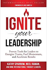 Ignite Your Leadership: Proven Tools for Leaders to Energize Teams, Fuel Momentum, and Accelerate Results Kindle Edition