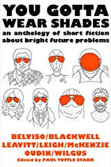 You Gotta Wear Shades: An Anthology of Short Fiction about Bright Future Problems Kindle Edition