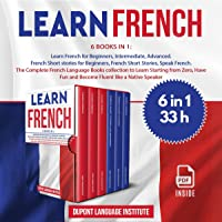 Learn French: 6 Books in 1: The Complete French Language Books Collection to Learn Starting from Zero, Have Fun and…