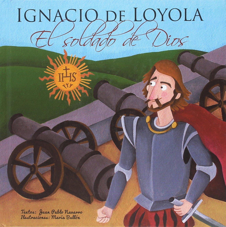 Ignacio de Loyola, El soldado de Dios (Vidas de Santos) Tapa dura – 10 nov 2017 Juan Pablo Navarro Rivas María Bullón Vives Maratania 8494241176