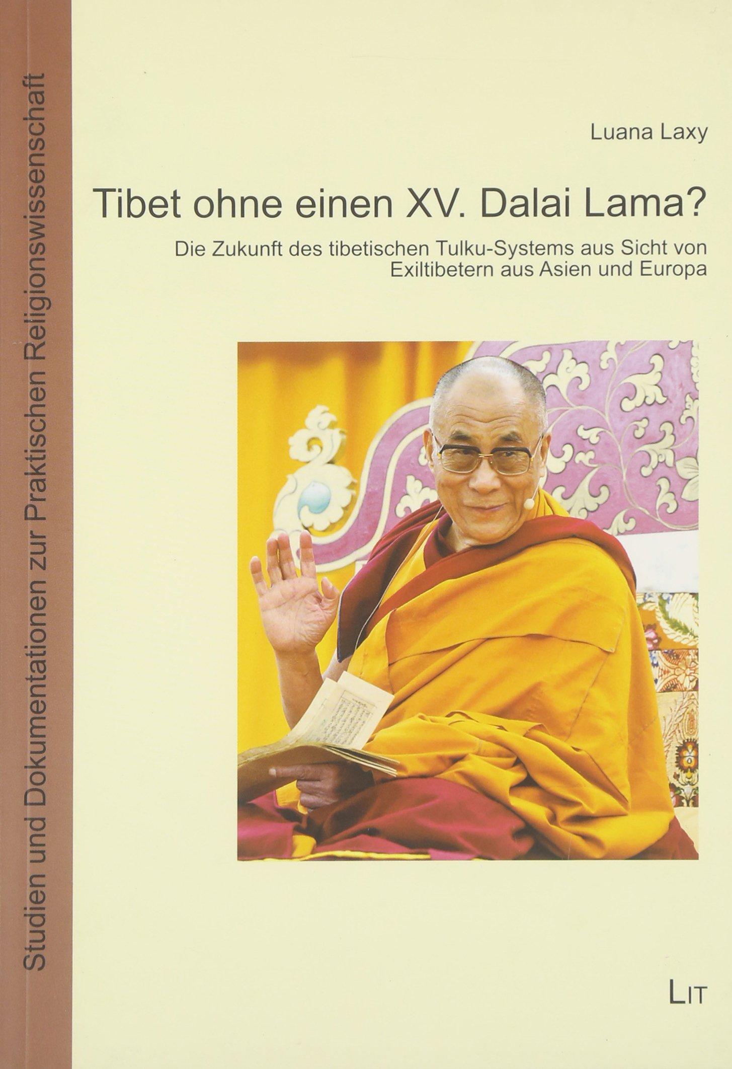 Tibet ohne einen XV. Dalai Lama?: Die Zukunft des tibetischen Tulku-Systems aus Sicht von Exiltibetern aus Asien und Europa. Ein ... zur Praktischen Religionswissenschaft)