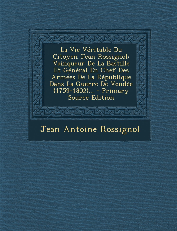 Download La Vie Véritable Du Citoyen Jean Rossignol: Vainqueur De La Bastille Et Général En Chef Des Armées De La République Dans La Guerre De Vendée (1759-1802)... (French Edition) pdf epub