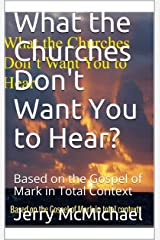 What the Churches Don't Want You to Hear?: Based on the Gospel of Mark in Total Context (All Scripture Christian Life and Living Book 5) Kindle Edition